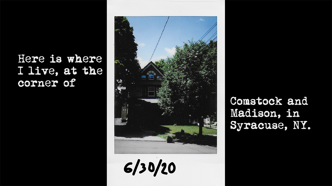 "A polaroid marked with the date 6/30/20 depicts a house shaded by trees and sits in the center of the frame while surrounding text says ""Here is where I live, at the corner of Comstock and Madison, in Syracuse, NY""."